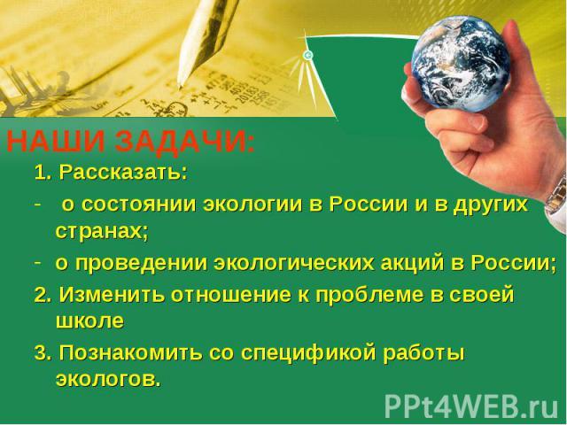 НАШИ ЗАДАЧИ: 1. Рассказать: о состоянии экологии в России и в других странах;о проведении экологических акций в России;2. Изменить отношение к проблеме в своей школе3. Познакомить со спецификой работы экологов.