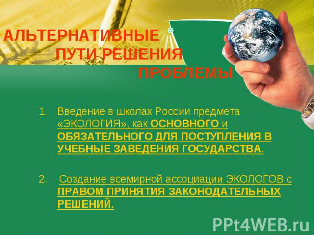 АЛЬТЕРНАТИВНЫЕ ПУТИ РЕШЕНИЯ ПРОБЛЕМЫ Введение в школах России предмета «ЭКОЛОГИЯ», как ОСНОВНОГО и ОБЯЗАТЕЛЬНОГО ДЛЯ ПОСТУПЛЕНИЯ В УЧЕБНЫЕ ЗАВЕДЕНИЯ ГОСУДАРСТВА.2. Создание всемирной ассоциации ЭКОЛОГОВ с ПРАВОМ ПРИНЯТИЯ ЗАКОНОДАТЕЛЬНЫХ РЕШЕНИЙ.