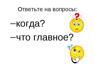Ответьте на вопросы: когда?что главное?