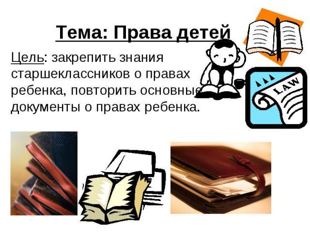 Тема: Права детей Цель: закрепить знания старшеклассников о правах ребенка, повторить основные документы о правах ребенка.