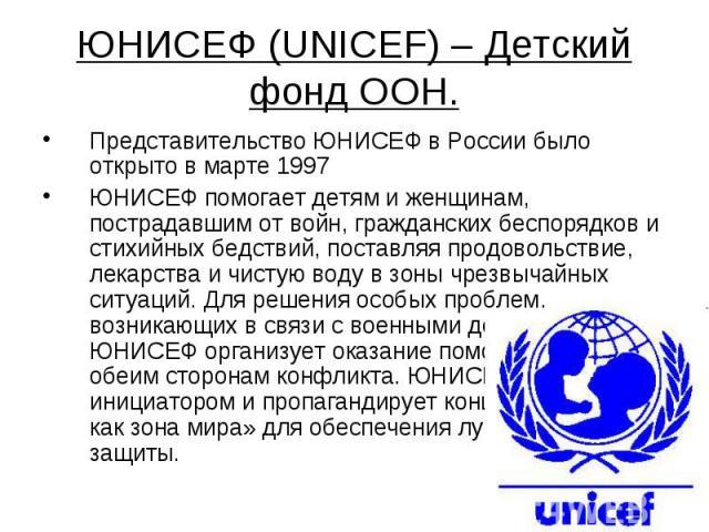 ЮНИСЕФ (UNICEF) – Детский фонд ООН. Представительство ЮНИСЕФ в России было открыто в марте 1997ЮНИСЕФ помогает детям и женщинам, пострадавшим от войн, гражданских беспорядков и стихийных бедствий, поставляя продовольствие, лекарства и чистую воду в …