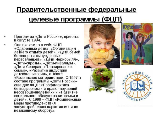 Правительственные федеральные целевые программы (ФЦП) Программа «Дети России», принята в августе 1994. Она включила в себя ФЦП «Одаренные дети», «Организация летнего отдыха детей», «Дети семей беженцев и вынужденных переселенцев», «Дети Чернобыля», …