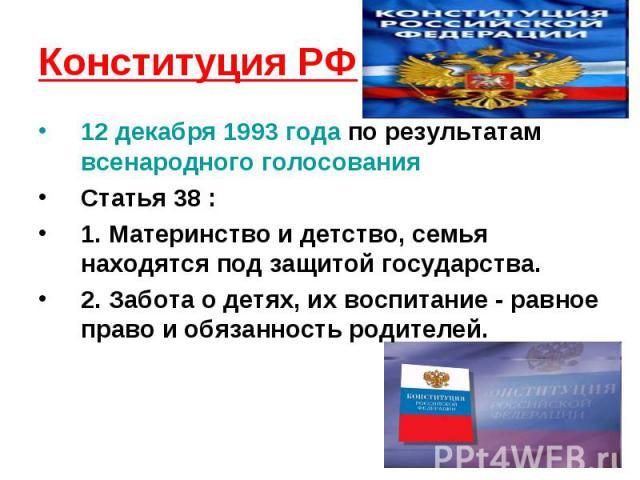 Конституция РФ 12 декабря 1993 года по результатам всенародного голосованияСтатья 38 :1. Материнство и детство, семья находятся под защитой государства. 2. Забота о детях, их воспитание - равное право и обязанность родителей.