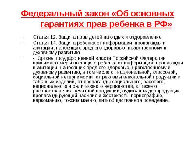 Федеральный закон «Об основных гарантиях прав ребенка в РФ» Статья 12. Защита прав детей на отдых и оздоровление Статья 14. Защита ребенка от информации, пропаганды и агитации, наносящих вред его здоровью, нравственному и духовному развитию - Органы…