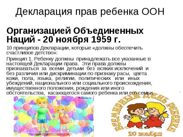 Декларация прав ребенка ООН Организацией Объединенных Наций - 20 ноября 1959 г.10 принципов Декларации, которые «должны обеспечить счастливое детство»: Принцип 1. Ребенку должны принадлежать все указанные в настоящей Декларации права. Эти права долж…