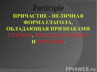 Participle Причастие - неличная форма глагола, обладающая признаками глагола, пр
