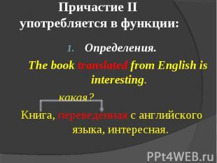 Причастие II употребляется в функции: Определения. The book translated from Engl