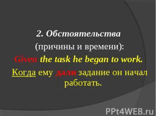 2. Обстоятельства (причины и времени):Given the task he began to work. Когда ему