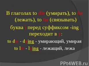 В глаголах to die (умирать), to lie (лежать), to tie (связывать) буква i перед с