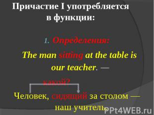 Причастие I употребляется в функции: Определения: The man sitting at the table i