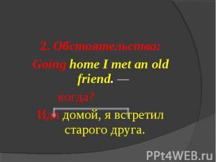 2. Обстоятельства:Going home I met an old friend. — когда?Идя домой, я встретил