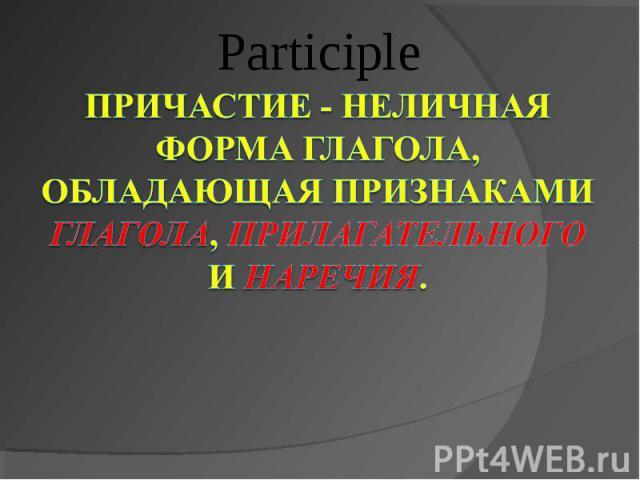 Participle Причастие - неличная форма глагола, обладающая признаками глагола, прилагательного и наречия.