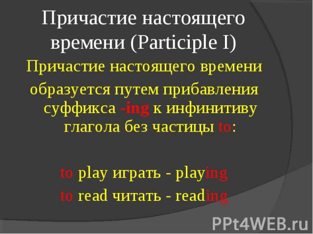 Причастие настоящего времени (Participle I) Причастие настоящего времениобразуется путем прибавления суффикса -ing к инфинитиву глагола без частицы to:to play играть - playingto read читать - reading
