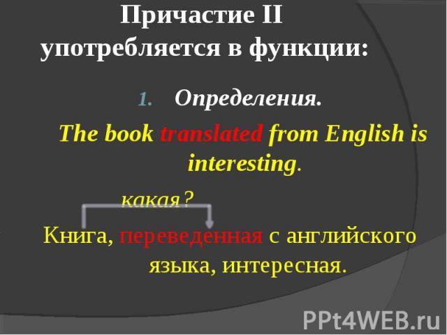 Причастие II употребляется в функции: Определения. The book translated from English is interesting. какая?Книга, переведенная с английского языка, интересная.