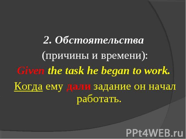 2. Обстоятельства (причины и времени):Given the task he began to work. Когда ему дали задание он начал работать.