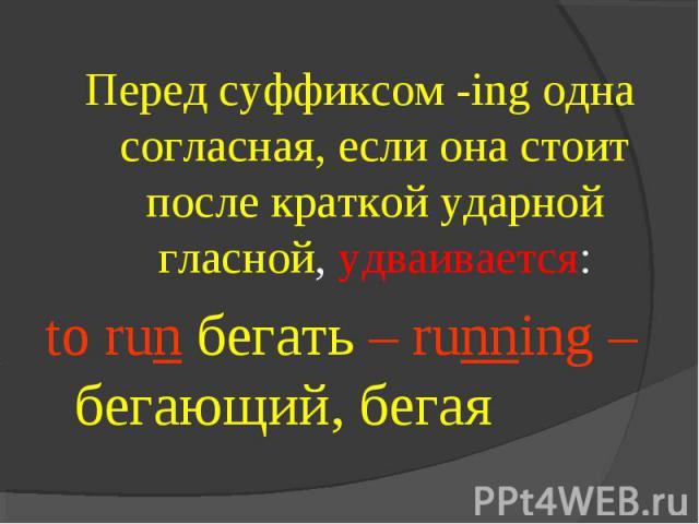 Перед суффиксом -ing одна согласная, если она стоит после краткой ударной гласной, удваивается:to run бегать – running – бегающий, бегая