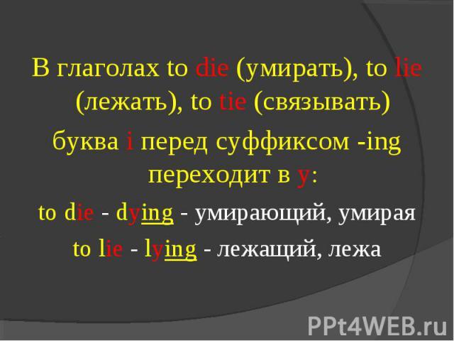 В глаголах to die (умирать), to lie (лежать), to tie (связывать) буква i перед суффиксом -ing переходит в у:to die - dying - умирающий, умираяto lie - lying - лежащий, лежа