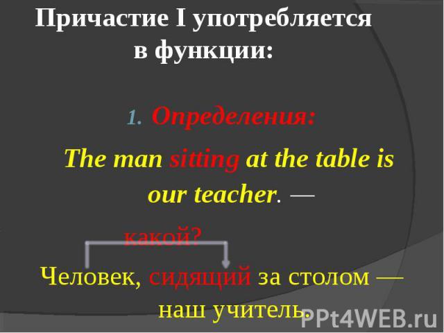Причастие I употребляется в функции: Определения: The man sitting at the table is our teacher. — какой?Человек, сидящий за столом — наш учитель.