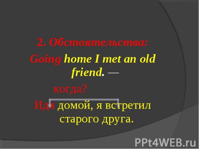 2. Обстоятельства:Going home I met an old friend. — когда?Идя домой, я встретил старого друга.