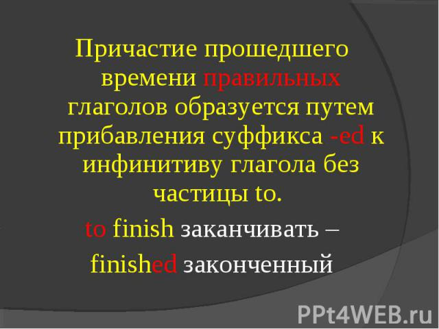Причастие прошедшего времени правильных глаголов образуется путем прибавления суффикса -ed к инфинитиву глагола без частицы to. to finish заканчивать –finished законченный