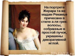 На портрете Жерара та же мадам Рекамье причесана в стиле а ля грек: волосы, собр