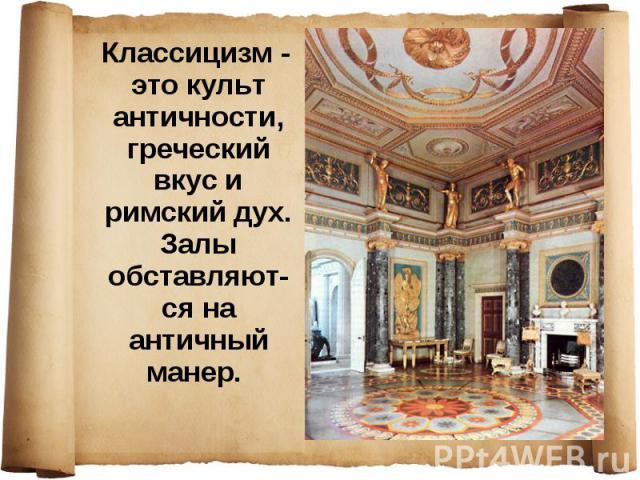 Классицизм - это культ античности, греческий вкус и римский дух. Залы обставляют-ся на античный манер.