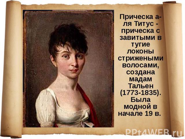 Прическа а-ля Титус - прическа с завитыми в тугие локоны стрижеными волосами, создана мадам Тальен (1773-1835). Была модной в начале 19 в.