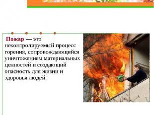 Пожар — это неконтролируемый процесс горения, сопровождающийся уничтожением мате