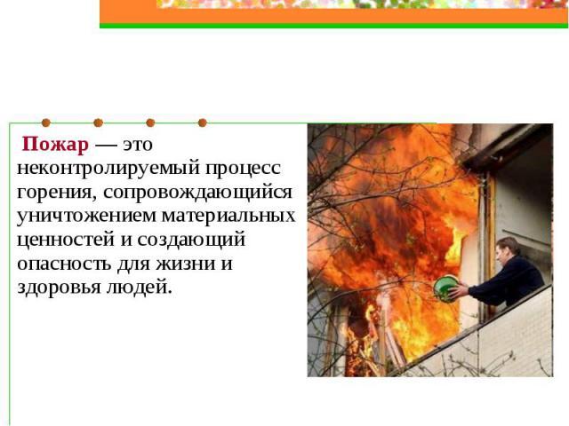 Пожар — это неконтролируемый процесс горения, сопровождающийся уничтожением материальных ценностей и создающий опасность для жизни и здоровья людей.