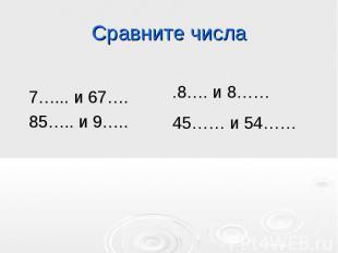 Сравните числа 7…... и 67….85….. и 9…...8…. и 8……45…… и 54……