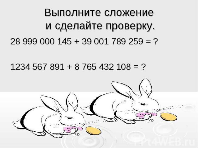 Выполните сложение и сделайте проверку. 28 999 000 145 + 39 001 789 259 = ?1234 567 891 + 8 765 432 108 = ?