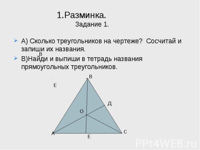 1.Разминка.Задание 1. А) Сколько треугольников на чертеже? Сосчитай и запиши их названия.В)Найди и выпиши в тетрадь названия прямоугольных треугольников.