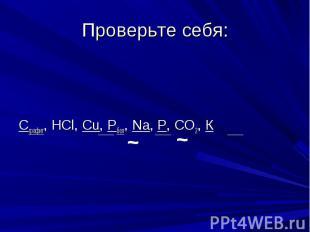 Проверьте себя: Сграфит, НСl, Cu, Pбел, Na, P, CO2, К