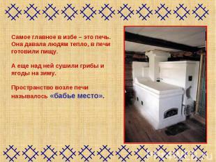 Самое главное в избе – это печь.Она давала людям тепло, в печи готовили пищу.А е