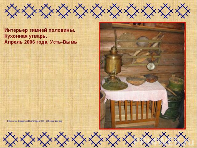 Интерьер зимней половины. Кухонная утварь. Апрель 2006 года, Усть-Вымьhttp://www.finugor.ru/files/images/IMG_1084.preview.jpg