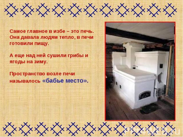 Самое главное в избе – это печь.Она давала людям тепло, в печи готовили пищу.А еще над ней сушили грибы и ягоды на зиму. Пространство возле печи называлось «бабье место».