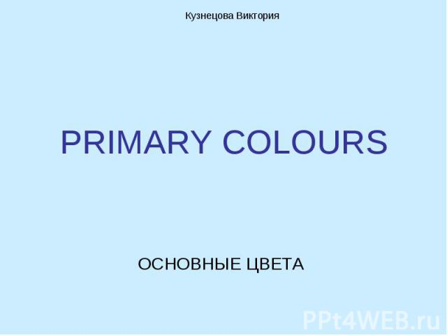 Кузнецова ВикторияPRIMARY COLOURS ОСНОВНЫЕ ЦВЕТА