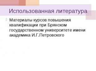 Использованная литература Материалы курсов повышения квалификации при Брянском г