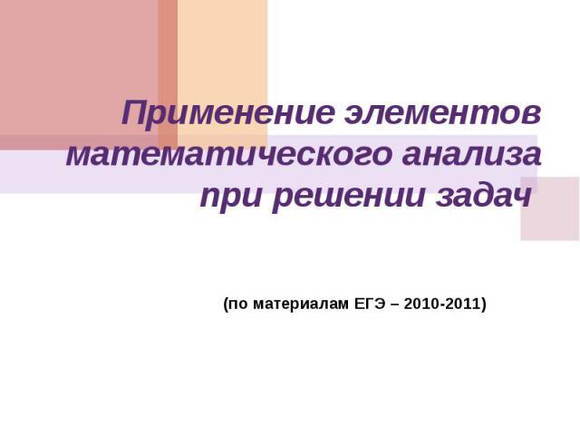 Применение элементов математического анализа при решении задач (по материалам ЕГЭ – 2010-2011)