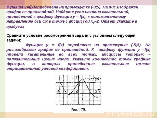 Функция у=f(x)определена на промежутке (-3;5). На рис.изображен график ее производной. Найдите угол наклона касательной, проведенной к графику функции y = f(x), к положительному направлению оси Ох в точке с абсциссой х0=2. Ответ укажите в градусахСр…