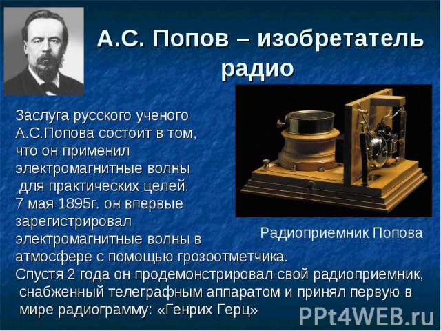 А.С. Попов – изобретатель радио Заслуга русского ученого А.С.Попова состоит в том,что он применил электромагнитные волны для практических целей.7 мая 1895г. он впервые зарегистрировал электромагнитные волны в атмосфере с помощью грозоотметчика.Спуст…