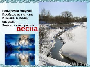 Если речка голубаяПробудилась от снаИ бежит, в полях сверкая,-Значит к нам пришл