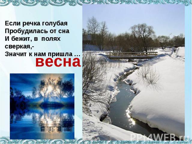 Если речка голубаяПробудилась от снаИ бежит, в полях сверкая,-Значит к нам пришла …весна