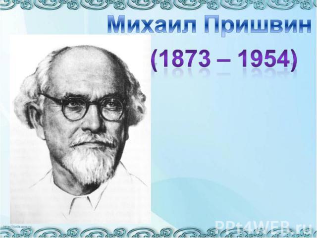 Михаил Пришвин(1873 – 1954)