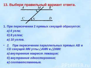 13. Выбери правильный вариант ответа. 1.При пересечении 2 прямых секущей образуе