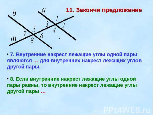 11. Закончи предложение 7. Внутренние накрест лежащие углы одной пары являются … для внутренних накрест лежащих углов другой пары. 8. Если внутренние накрест лежащие углы одной пары равны, то внутренние накрест лежащие углы другой пары …