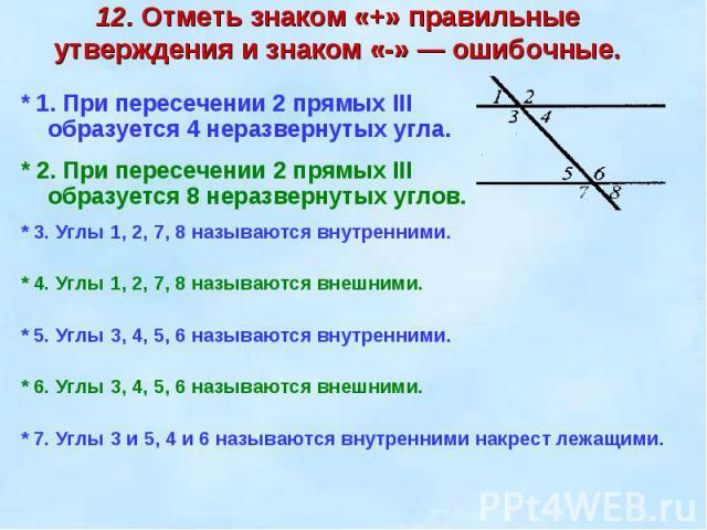 12. Отметь знаком «+» правильные утверждения и знаком «-» — ошибочные. * 1. При пересечении 2 прямых III образуется 4 неразвернутых угла.* 2. При пересечении 2 прямых III образуется 8 неразвернутых углов.* 3. Углы 1, 2, 7, 8 называются внутренними.*…