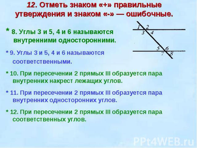 12. Отметь знаком «+» правильные утверждения и знаком «-» — ошибочные. * 8. Углы 3 и 5, 4 и 6 называются внутренними односторонними.* 9. Углы 3 и 5, 4 и 6 называются соответственными.* 10. При пересечении 2 прямых III образуется пара внутренних накр…