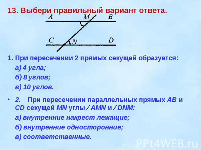 13. Выбери правильный вариант ответа. 1.При пересечении 2 прямых секущей образуется:а) 4 угла;б) 8 углов;в) 10 углов.2.При пересечении параллельных прямых АВ и CD секущей MN углы AMN и DNM:а) внутренние накрест лежащие;б) внутренние односторонние;в)…