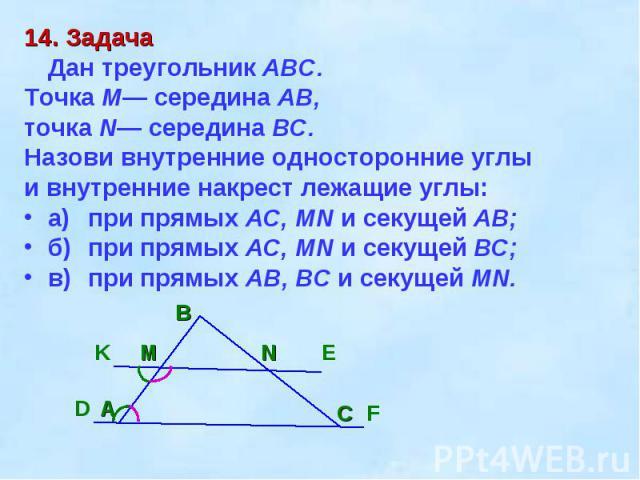 14. ЗадачаДан треугольник ABC. Точка М— середина АВ, точка N— середина ВС. Назови внутренние односторонние углы и внутренние накрест лежащие углы:а)при прямых AC, MN и секущей АВ;б)при прямых AC, MN и секущей ВС; в)при прямых АВ, ВС и секущей MN.